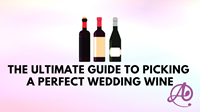 The Ultimate Guide to Picking a Perfect Wedding Wine