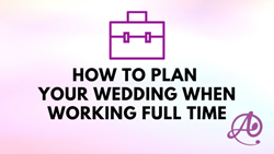 How to Plan Your Wedding When Working Full Time