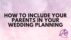 How to Include Your Parents in Your Wedding Planning